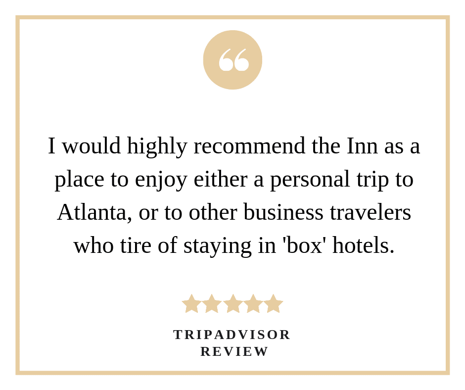 "A TripAdvisor review saying ""I would highly recommend the inn as a place to enjoy either a personal trip to Atlanta, or to other business travelers who tire of staying in 'box' hotels."""