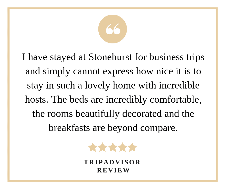 "A TripAdvisor review saying ""I have stayed at Stonehurst for business trips and simply cannot express how nice it is to stay in such a lovely home with incredible hosts. The beds are incredibly comfortable, the rooms beautifully decorated and the breakfasts are beyond compare."""